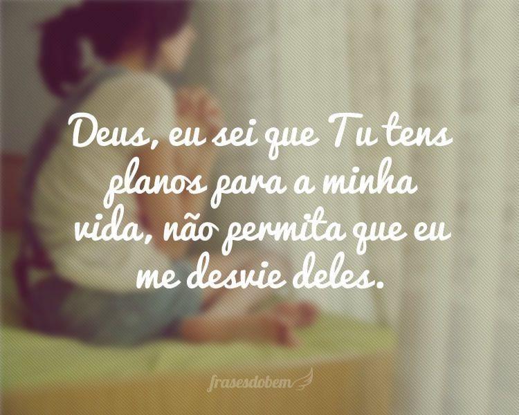 Deus, eu sei que Tu tens planos para a minha vida, não permita que eu me desvie deles.