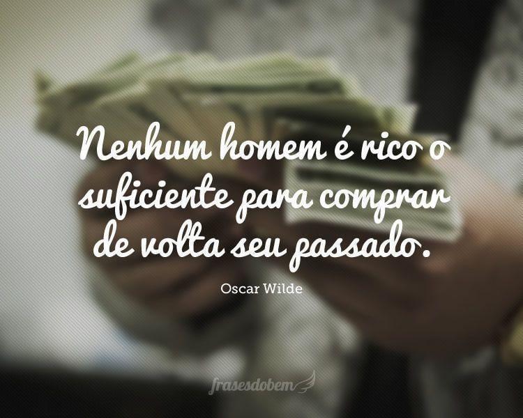Nenhum homem é rico o suficiente para comprar de volta seu passado.