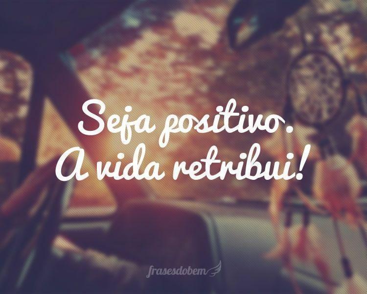 Seja positivo. A vida retribui!