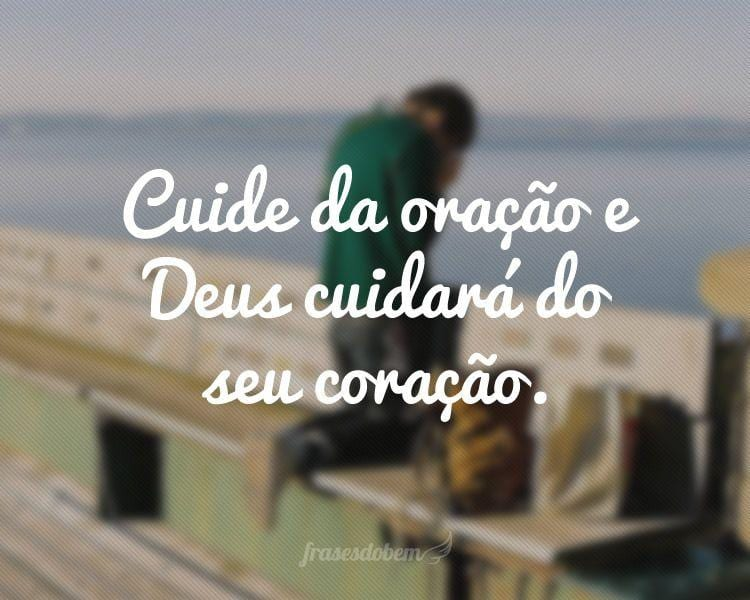 Cuide da oração e Deus cuidará do seu coração.