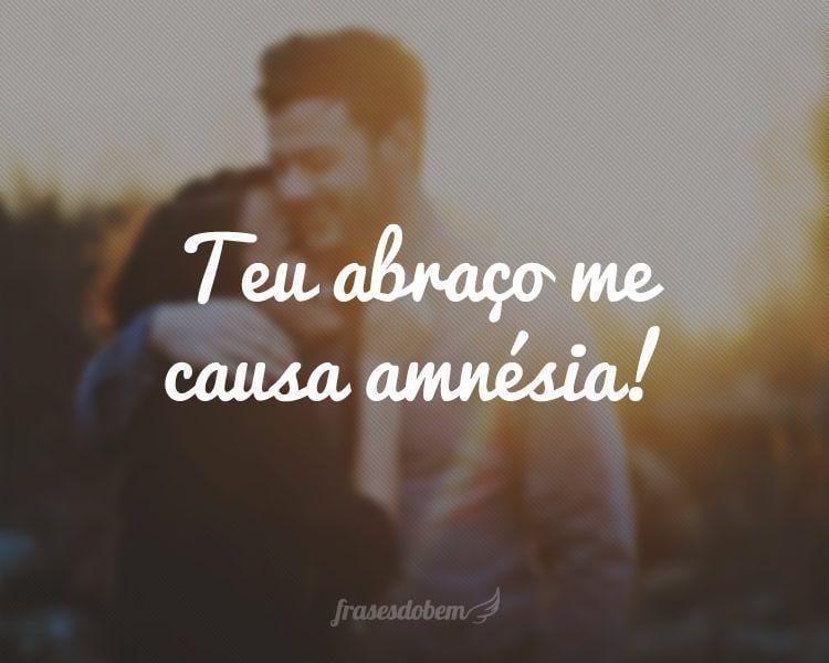 Teu abraço me causa amnésia!