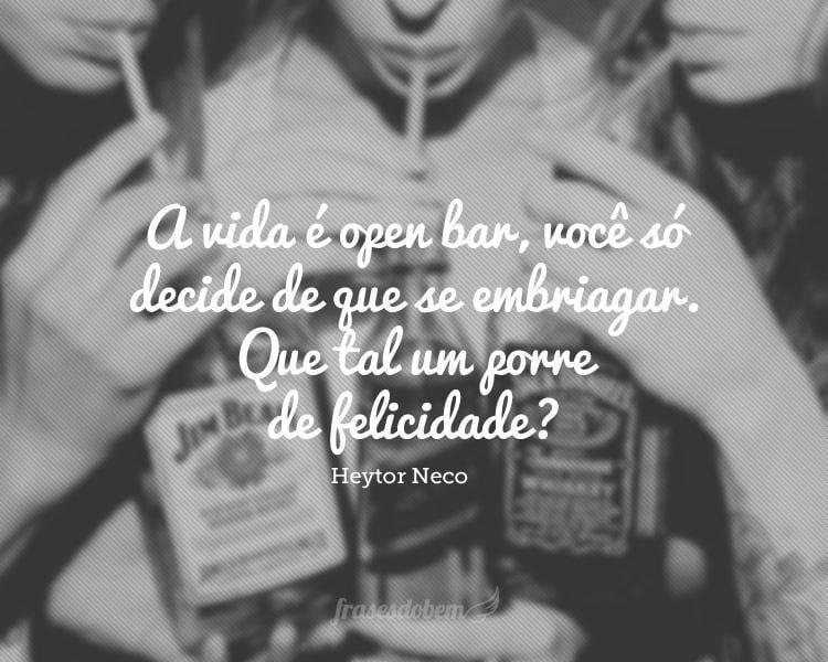 A vida é open bar, você só decide de que se embriagar. Que tal um porre de felicidade?