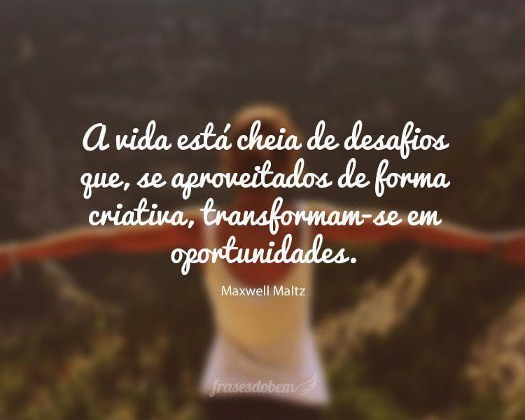 A vida está cheia de desafios que, se aproveitados de forma criativa, transformam-se em oportunidades.