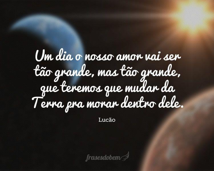 Um dia o nosso amor vai ser tão grande, mas tão grande, que teremos que mudar da Terra pra morar dentro dele.