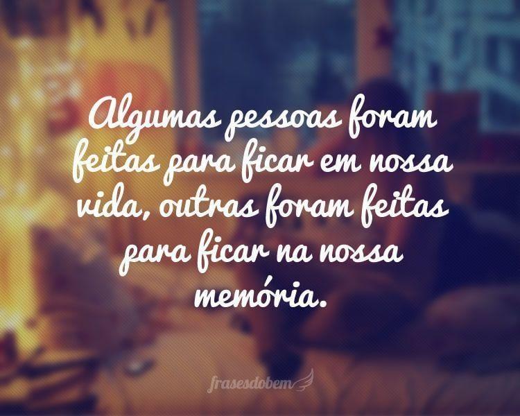 Algumas pessoas foram feitas para ficar em nossa vida, outras foram feitas para ficar na nossa memória.