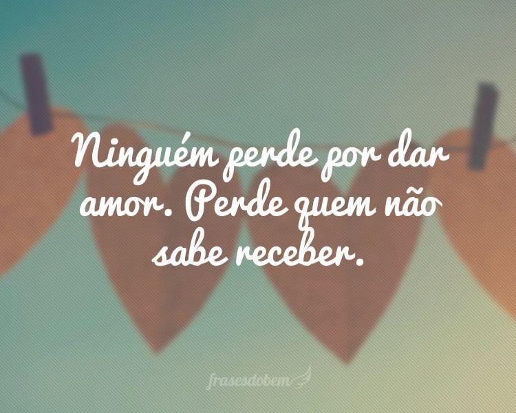 Ninguém perde por dar amor. Perde quem não sabe receber.