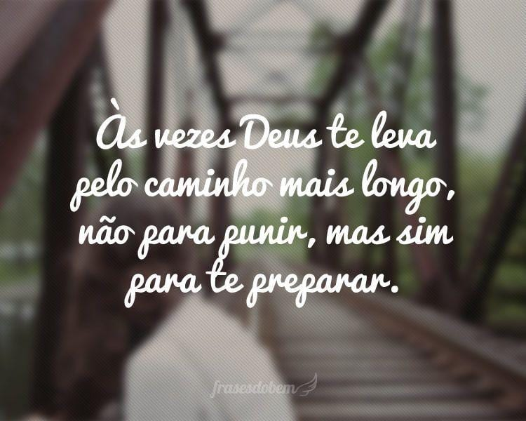 Às vezes Deus te leva pelo caminho mais longo, não para punir, mas sim para te preparar.
