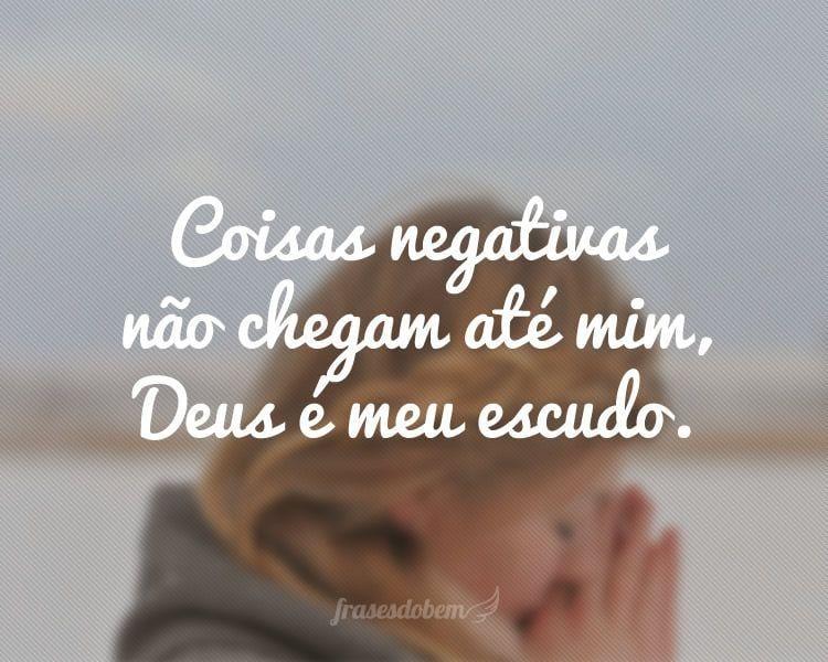 Coisas negativas não chegam até mim, Deus é meu escudo.