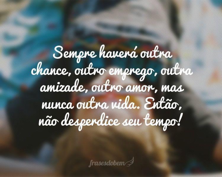 Sempre haverá outra chance, outro emprego, outra amizade, outro amor, mas nunca outra vida. Então, não desperdice seu tempo!