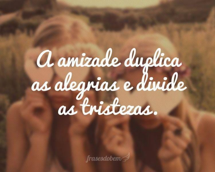A amizade duplica as alegrias e divide as tristezas.