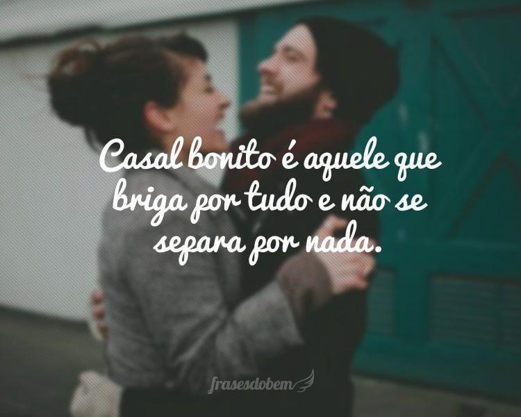 Casal bonito é aquele que briga por tudo e não se separa por nada.