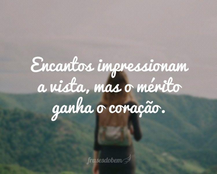 Encantos impressionam a vista, mas o mérito ganha o coração.