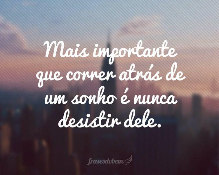 Mais importante que correr atrás de um sonho é nunca desistir dele.