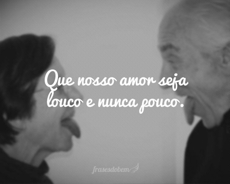 Que nosso amor seja louco e nunca pouco.