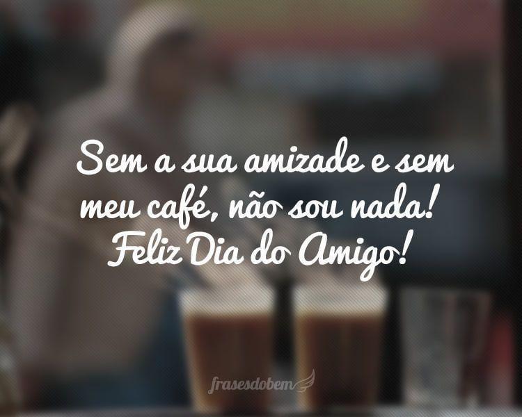 Sem a sua amizade e sem meu café, não sou nada! Feliz Dia do Amigo!