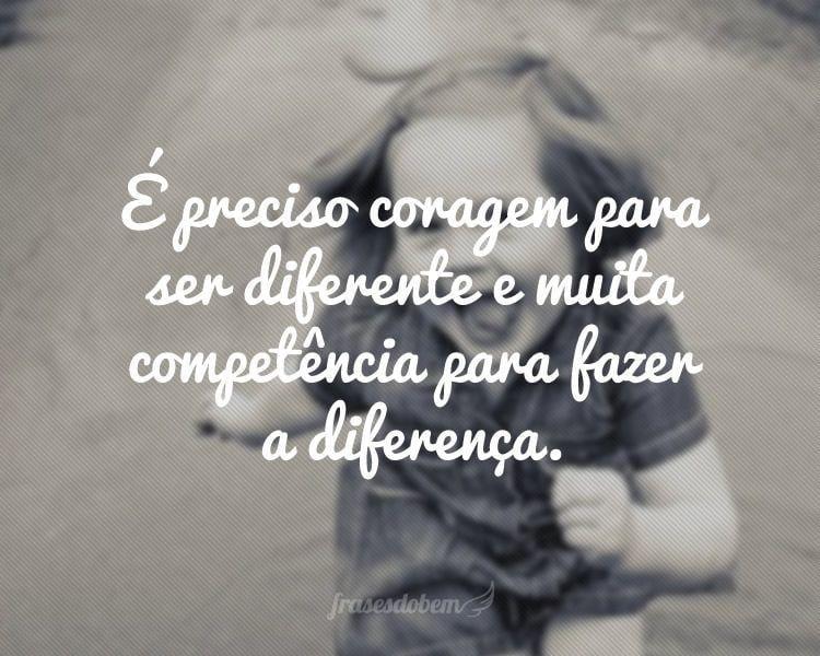 É preciso coragem para ser diferente e muita competência para fazer a diferença.