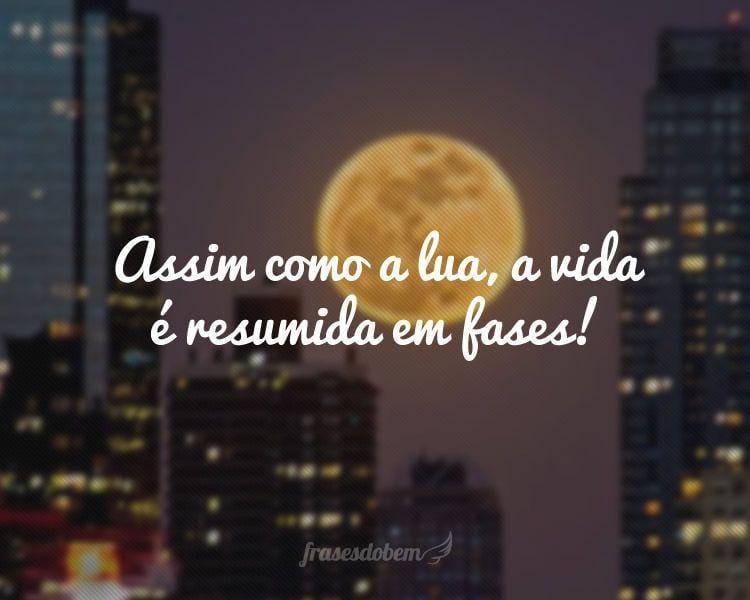 Assim como a lua, a vida é resumida em fases!