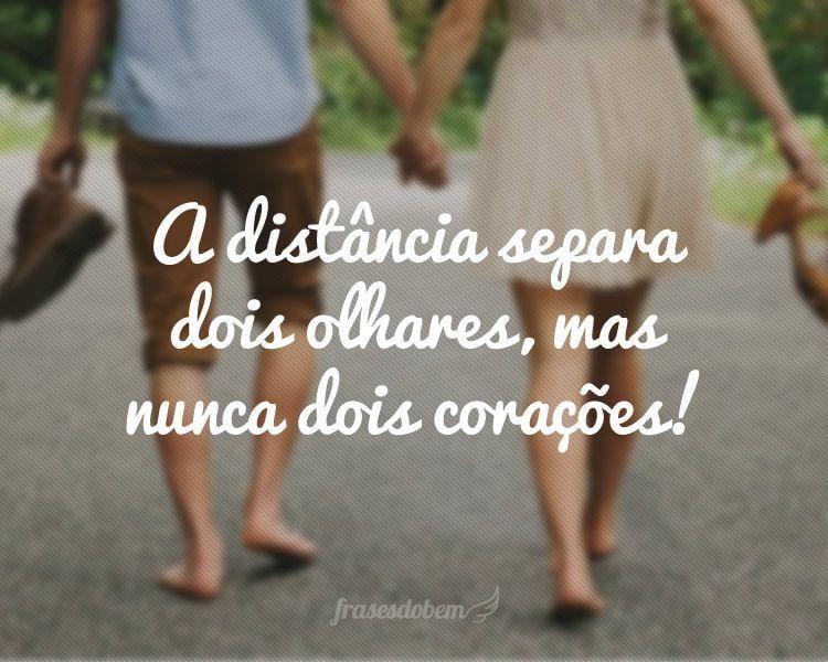 A distância separa dois olhares, mas nunca dois corações!
