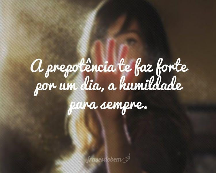 A prepotência te faz forte por um dia, a humildade para sempre.