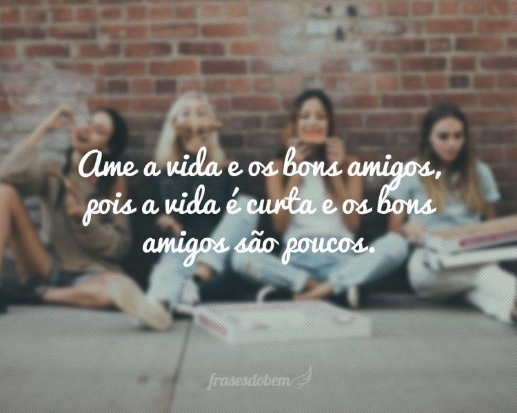 Ame a vida e os bons amigos, pois a vida é curta e os bons amigos são poucos.