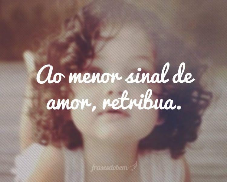 Ao menor sinal de amor, retribua.
