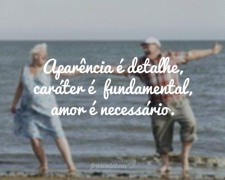 Aparência é detalhe, caráter é  fundamental, amor é necessário.