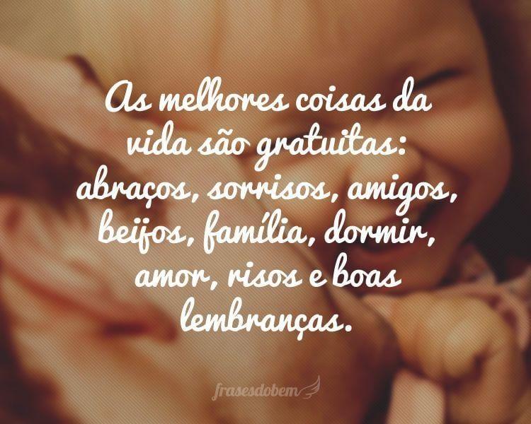 As melhores coisas da vida são gratuitas: abraços, sorrisos, amigos, beijos, família, dormir, amor, risos e boas lembranças.