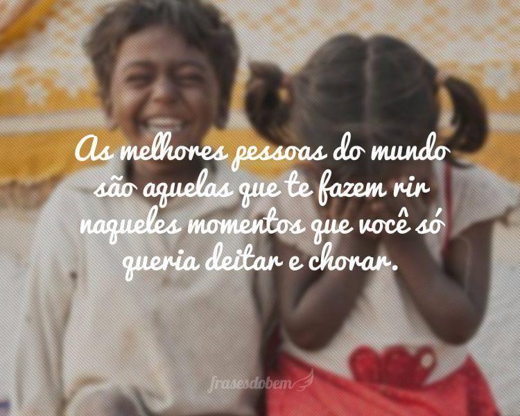 As melhores pessoas do mundo são aquelas que te fazem rir naqueles momentos que você só queria deitar e chorar.