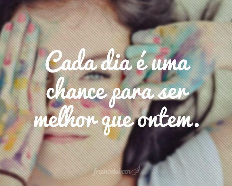 Cada Dia é Uma Chance Para Ser Melhor Que Ontem