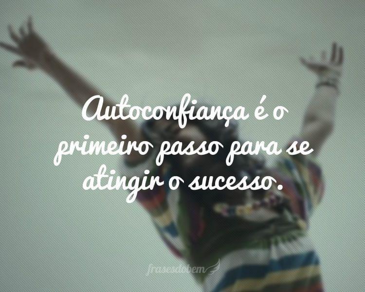 Autoconfiança é o primeiro passo para se atingir o sucesso.