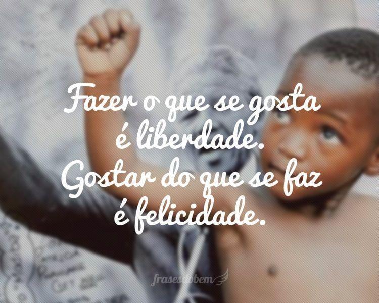 Fazer o que se gosta é liberdade. Gostar do que se faz é felicidade.