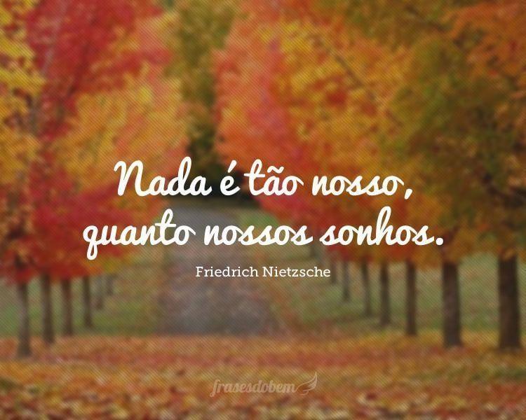 Nada é tão nosso, quanto nossos sonhos.