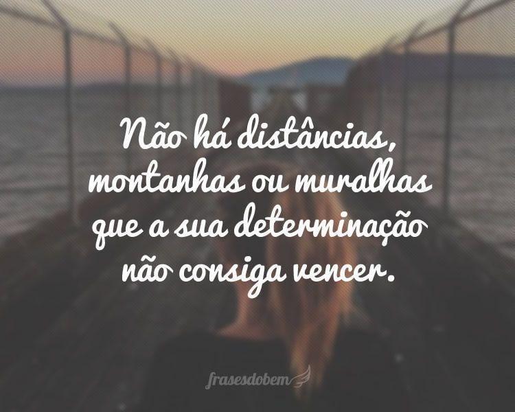 Não há distâncias, montanhas ou muralhas que a sua determinação não consiga vencer.