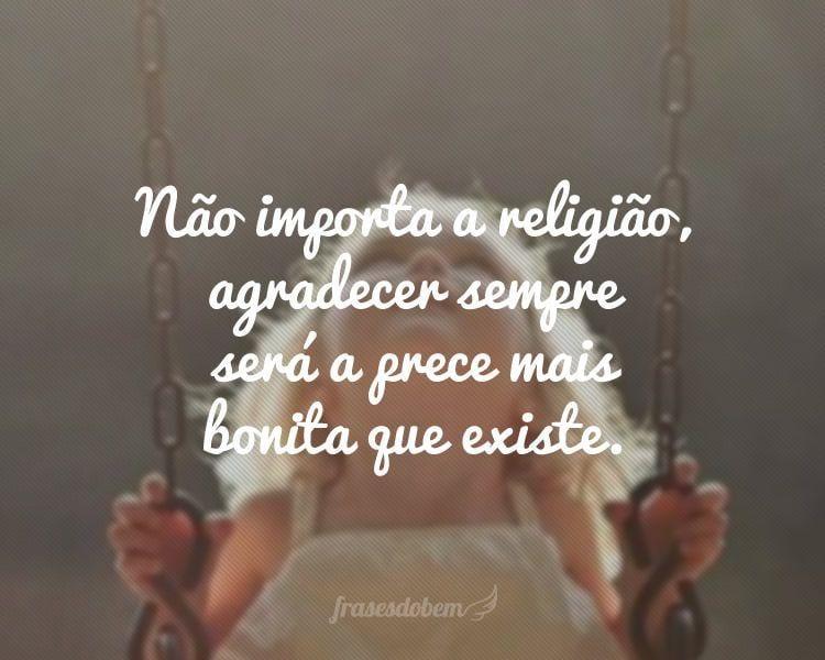 Não importa a religião, agradecer sempre será a prece mais bonita que existe.