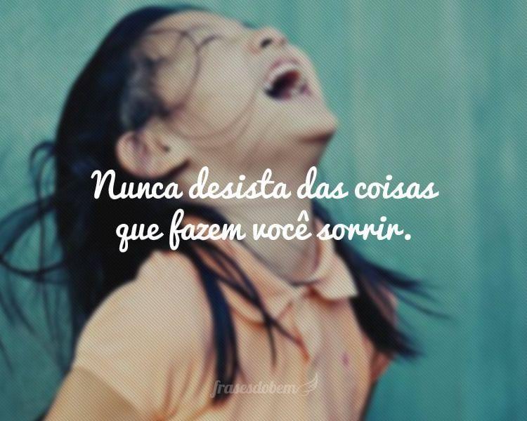 Nunca desista das coisas que fazem você sorrir.