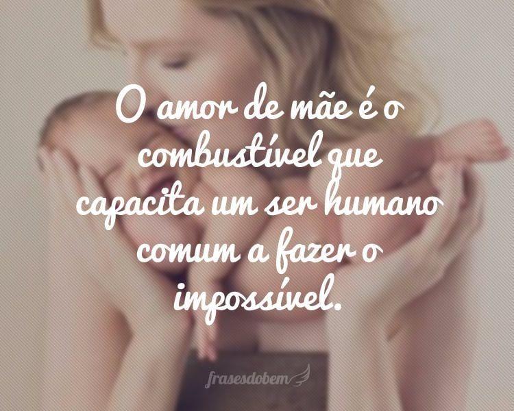 O amor de mãe é o combustível que capacita um ser humano comum a fazer o impossível.