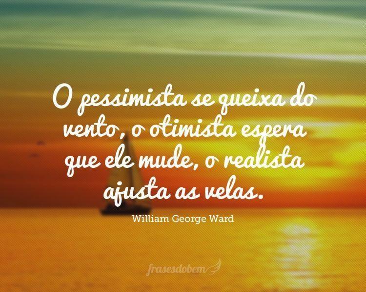 O pessimista se queixa do vento, o otimista espera que ele mude, o realista ajusta as velas.