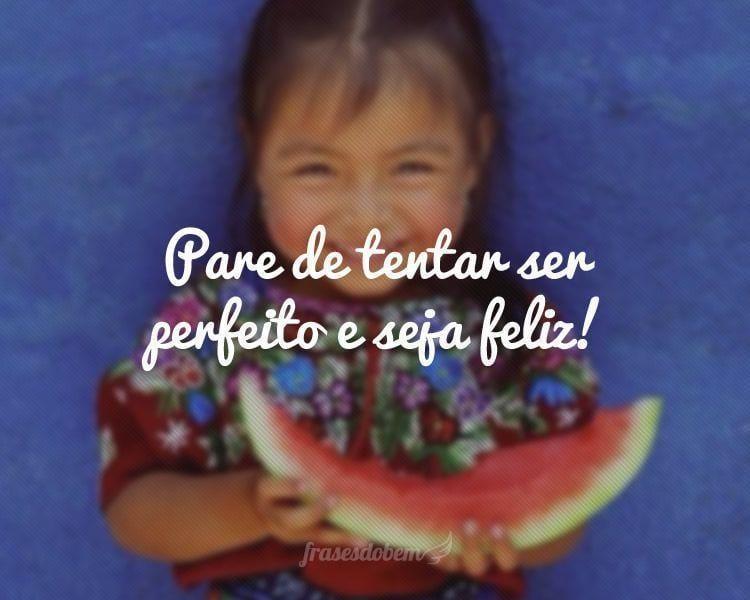 Pare de tentar ser perfeito e seja feliz!