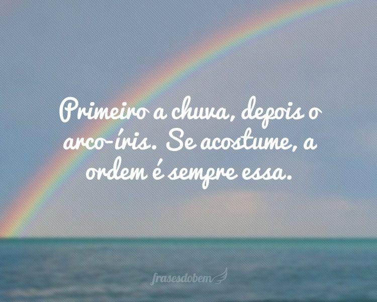 Primeiro a chuva, depois o arco-íris. Se acostume, a ordem é sempre essa.