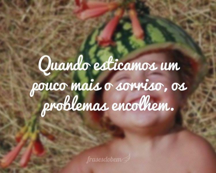 Quando esticamos um pouco mais o sorriso, os problemas encolhem.