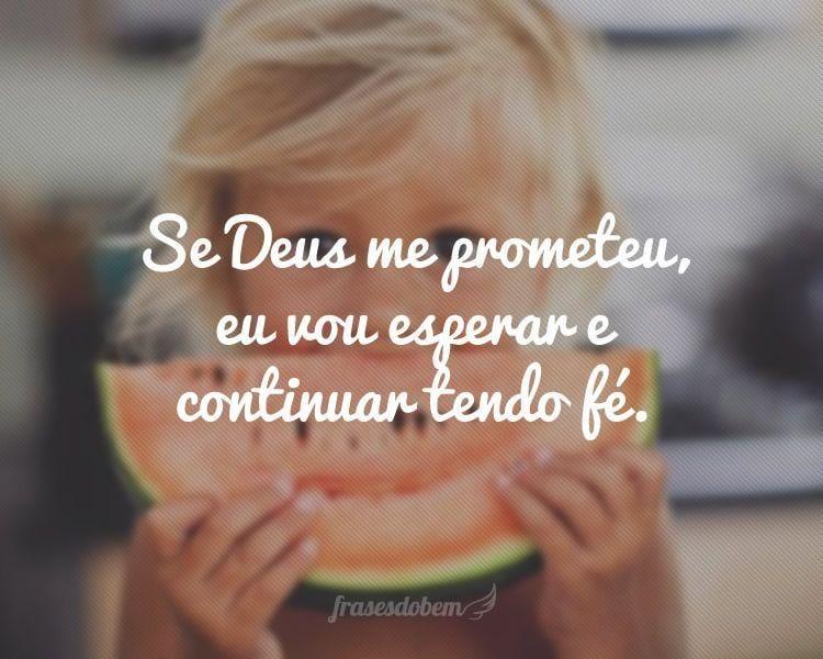 Se Deus me prometeu, eu vou esperar e continuar tendo fé.