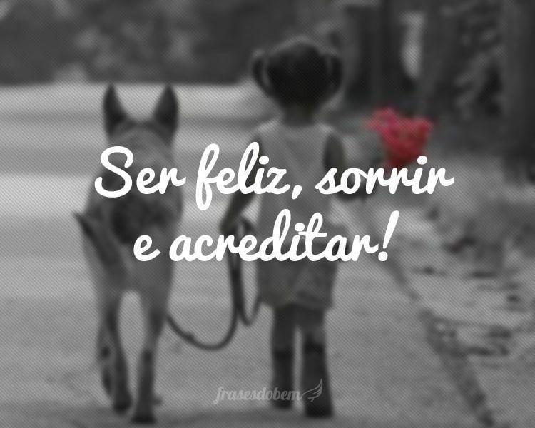 Ser feliz, sorrir e acreditar!