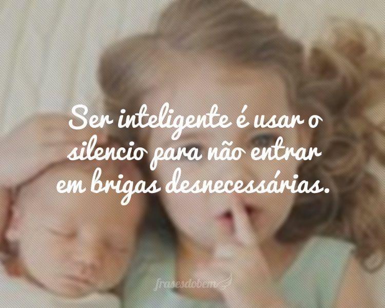 Ser inteligente é usar o silencio para não entrar em brigas desnecessárias.