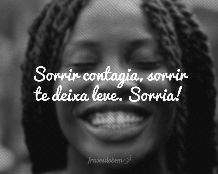 Sorrir contagia, sorrir te deixa leve. Sorria!