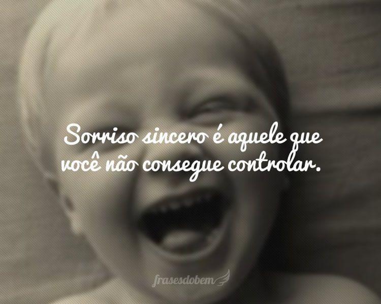 Sorriso sincero é aquele que você não consegue controlar.