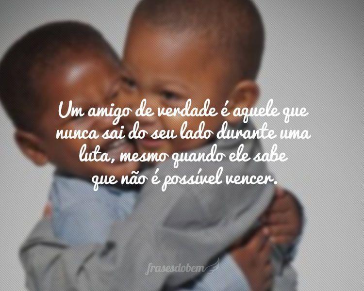 Um amigo de verdade é aquele que nunca sai do seu lado durante uma luta, mesmo quando ele sabe que não é possível vencer.