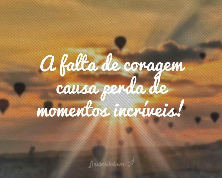 A falta de coragem causa perda de momentos incríveis!
