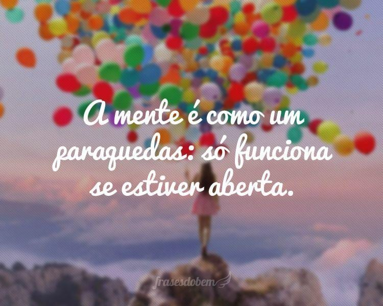 A mente é como um paraquedas: só funciona se estiver aberta.