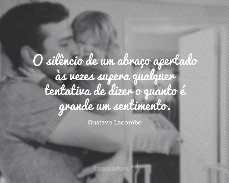 O silêncio de um abraço apertado às vezes supera qualquer tentativa de dizer o quanto é grande um sentimento.