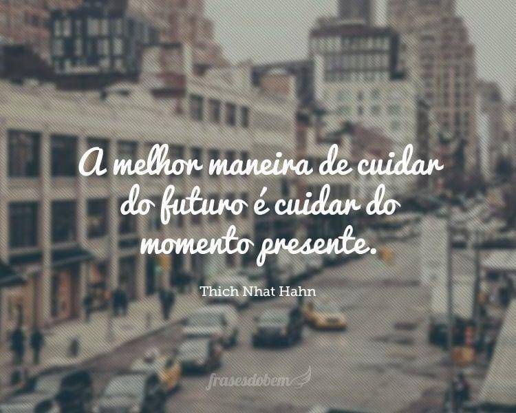 A melhor maneira de cuidar do futuro é cuidar do momento presente.